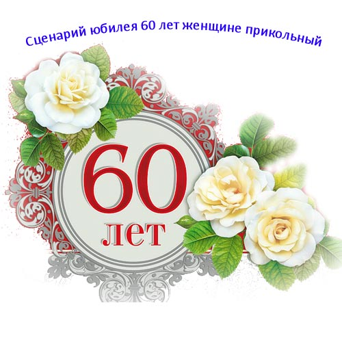 Сценарий юбилея 60 лет женщине прикольный. Сценарий готовый для праздника